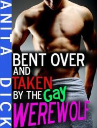 Bent Over and Taken by the Gay Werewolf (Gay Werewolf Erotica) - Anita Dick