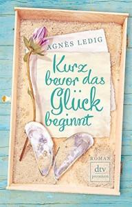 Kurz bevor das Glück beginnt: Roman - Agnès Ledig, Sophia Marzolff