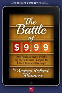 The Battle of $9.99: How Apple, Amazon, and the Big Six Publishers Changed the E-Book Business Overnight - Andrew Richard Albanese
