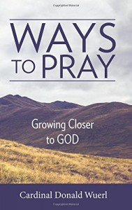Ways to Pray: Growing Closer to God - Cardinal Donald W Wuerl