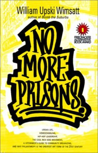 No More Prisons: Urban Life, Home-Schooling, Hip-Hop Leadership, the Cool Rich Kids Movement, a Hitchhiker's Guide to Community Organzing, and Why Philanthropy is the Greatest Art Form of the 21st Century! - William Upski Wimsatt