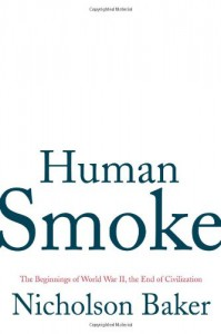 Human Smoke: The Beginnings of World War II, the End of Civilization - Nicholson Baker