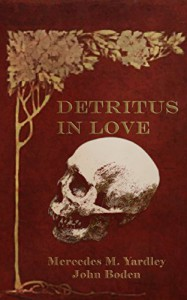 Detritus in Love - Mercedes M. Yardley, John Boden