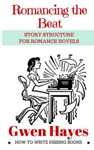Romancing the Beat: Story Structure for Romance Novels (How to Write Kissing Books Book 1) - Gwen Hayes