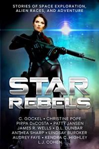 Star Rebels: Stories of Space Exploration, Alien Races, and Adventure - Audrey Faye, C. Gockel, Christine Pope, Anthea Sharp, D.L. Dunbar, Pippa DaCosta, Lindsay Buroker, Patty Jansen, James R. Wells