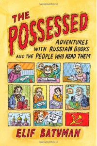 The Possessed: Adventures With Russian Books and the People Who Read Them - Elif Batuman