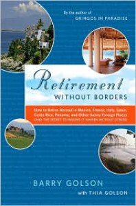 Retirement Without Borders: How to Retire Abroad--in Mexico, France, Italy, Spain, Costa Rica, Panama, and Other Sunny, Foreign Places (And the Secret to Making It Happen Without Stress) - Barry Golson, Thia Golson and the Expert Expats