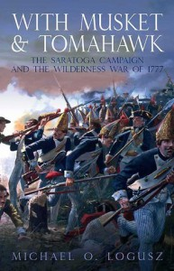 With Musket and Tomahawk: The Saratoga Campaign and the Wilderness War of 1777 - Michael Logusz
