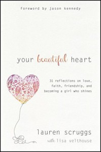 Your Beautiful Heart: 31 Reflections on Love, Faith, Friendship, and Becoming a Girl Who Shines - Lauren Scruggs, Jason Kennedy, Lisa Velthouse