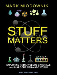 Stuff Matters: Exploring the Marvelous Materials That Shape Our Man-made World - Michael Page, Mark Miodownik