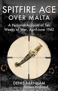 SPITFIRE ACE OVER MALTA: A Personal Account of Ten Weeks of War, April-June 1942 - Denis Barnham