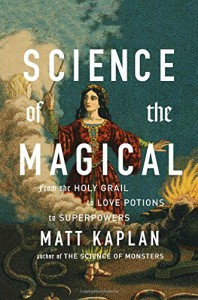 Science of the Magical: From the Holy Grail to Love Potions to Superpowers - Matt Kaplan