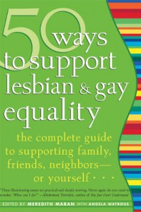 50 Ways to Support Lesbian and Gay Equality: The Complete Guide to Supporting Family, Friends, Neighbors-or Yourself... - Meredith Maran, Meredith Maran
