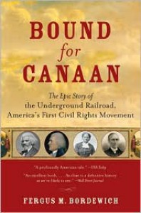 Bound for Canaan: The Epic Story of the Underground Railroad, America's First Civil Rights Movement - Fergus M. Bordewich