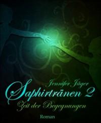 Saphirtränen: Teil 2 - Zeit der Begegnungen - Jennifer Jäger