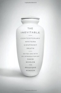 The Inevitable: Contemporary Writers Confront Death - David Shields, Bradford Morrow