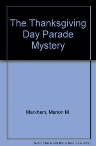 The Thanksgiving Day Parade Mystery - Marion M. Markham, Dianne Cassidy