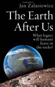 The Earth After Us: What Legacy Will Humans Leave in the Rocks? - Jan Zalasiewicz