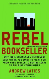 Rebel Bookseller: Why Indie Businesses Represent Everything You Want To Fight For From Free Speech To Buying Local To Building Communities - Andrew Laties, Bill Ayers, Ed Morrow