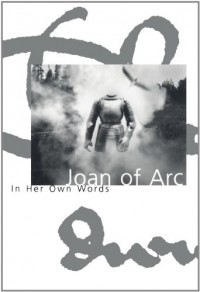 Joan of Arc: In her own words - Joan of Arc, Edward Shepherd Creasy