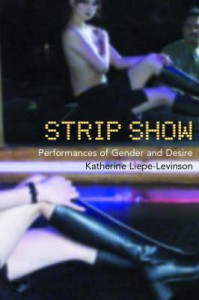 Strip Show: Performances of Gender and Desire - Katherine Liepe-Levinson