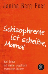 Schizophrenie ist scheiße, Mama!: Vom Leben mit meiner psychisch erkrankten Tochter - Janine Berg-Peer