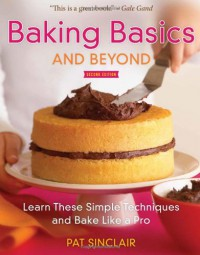 Baking Basics and Beyond: Learn These Simple Techniques and Bake Like a Pro - Pat Sinclair