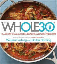 The Whole30: The 30-Day Guide to Total Health and Food Freedom - Dallas Hartwig, Melissa Hartwig