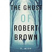 The Ghost of Robert Brown: A Mystery Novel - P. Wish