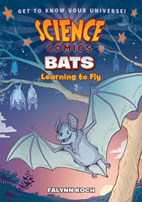 Science Comics: Bats: Learning to Fly - Falynn Christine Koch, Falynn Christine Koch
