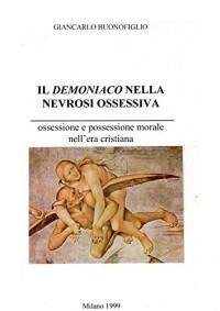 IL DEMONIACO NELLA NEVROSI OSSESSIVA: ossessione e possessione morale in epoca cristiana - Giancarlo Buonofiglio