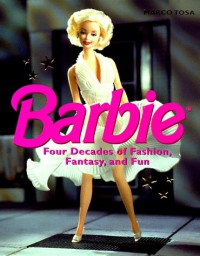 Barbie: Four Decades of Fashion, Fantasy, and Fun - Marco Tosa