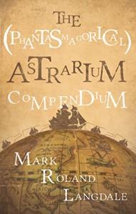 The (Phantasmagorical) Astrarium Compendium - Mark Roland Langdale