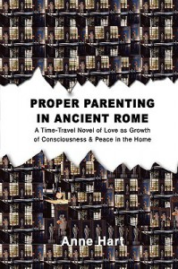 Proper Parenting in Ancient Rome: A Time-Travel Novel of Love as Growth of Consciousness & Peace in the Home - Anne Hart