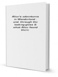 Alice's adventures in Wonderland : and, through the looking-glass & what Alice found there - Carroll. Lewis. 1832-1898