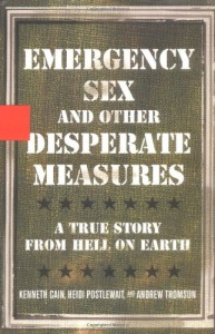 Emergency Sex and Other Desperate Measures: A True Story from Hell on Earth - Kenneth Cain, Andrew Thomson, Heidi Postlewait