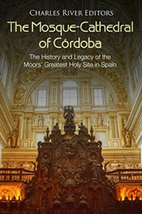 The Mosque-Cathderal of Cordoba - Charles River Editors