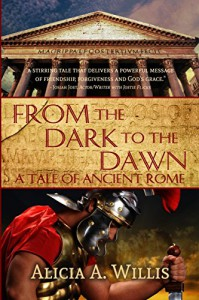 From the Dark to the Dawn: A Tale of Ancient Rome - Alicia A. Willis