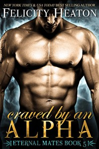 Craved by an Alpha (Eternal Mates Paranormal Romance Series Book 5) - Felicity Heaton