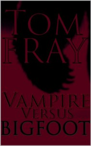 Vampire Vs. Bigfoot (Vampire Versus Book 1) - Tom Fray