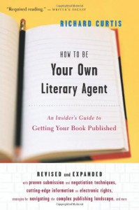 How To Be Your Own Literary Agent: An Insider's Guide to Getting Your Book Published - Richard   Curtis