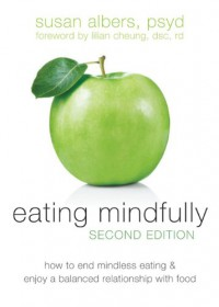 Eating Mindfully: How to End Mindless Eating and Enjoy a Balanced Relationship with Food - Susan Albers, Lilian Cheung