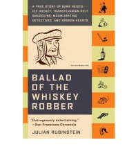 Ballad of the Whiskey Robber: A True Story of Bank Heists, Ice Hockey, Transylvanian Pelt Smuggling, Moonlighting Detectives, and Broken Hearts - Julian Rubinstein