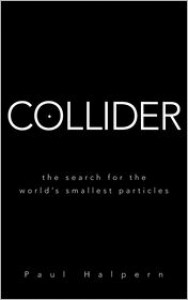 Collider: The Search for the World's Smallest Particles - Paul Halpern