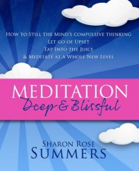 Meditation – Deep and Blissful:  How to Still The Mind's Compulsive Thinking, Let Go of Upset, Tap Into the Juice and Meditate at a Whole New Level - Sharon Rose Summers