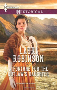A Fortune for the Outlaw's Daughter (Harlequin Historical) - Lauri Robinson