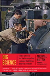 Big Science: Ernest Lawrence and the Invention that Launched the Military-Industrial Complex - Michael Hiltzik