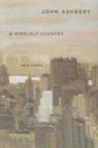 A Worldly Country: New Poems - John Ashbery