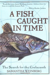 A Fish Caught in Time: The Search for the Coelacanth - Samantha Weinberg