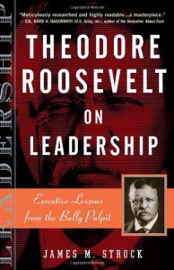Theodore Roosevelt on Leadership: Executive Lessons from the Bully Pulpit - james m. strock